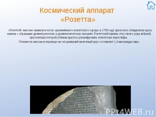 Космический аппарат «Розетта» «Розеттой» миссию назвали в честь одноимённого египетского города: в 1799 году археологи обнаружили здесь камень с образцами древнегреческих и древнеегипетских письмен. Розеттский камень стал своего рода азбукой, при по…