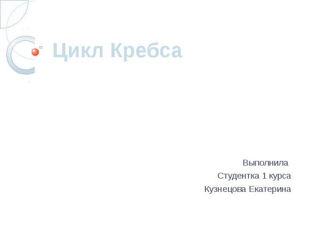 Цикл Кребса Выполнила Студентка 1 курса Кузнецова Екатерина