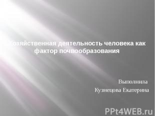 Хозяйственная деятельность человека как фактор почвообразования Выполнила Кузнец