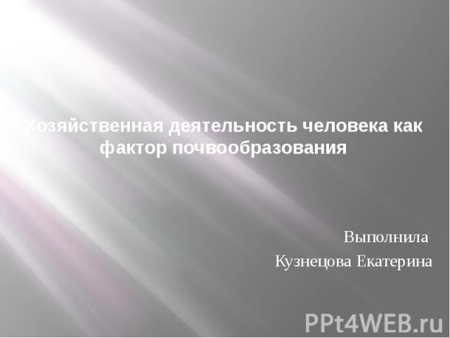 Хозяйственная деятельность человека как фактор почвообразования Выполнила Кузнецова Екатерина