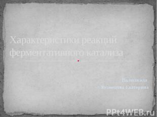 Характеристики реакций ферментативного катализа Выполнила Кузнецова Екатерина