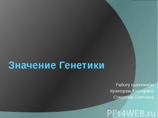 Значение Генетики Работу выполнили Кузнецова Екатерина Соколова Светлана