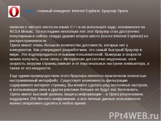 . Opera - главный конкурент Internet Explorer. Браузер Operaнаписан с чистого листа на языке С++ и не использует кода, основанного на NCSA Mosaic. За последние несколько лет этот браузер стал достаточно популярным и сейчас твердо держит второе место…