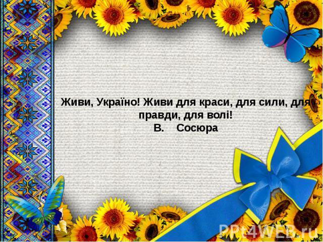 Живи, Україно! Живи для краси, для сили, для правди, для волі! В. Сосюра