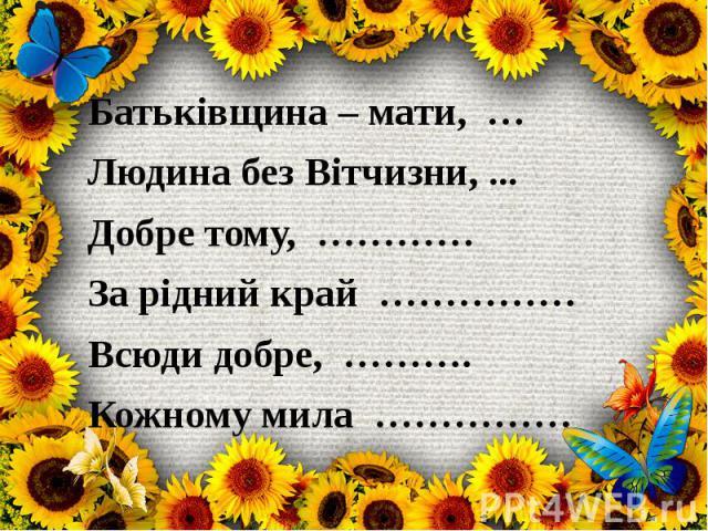 Батьківщина – мати, … Людина без Вітчизни, ... Добре тому, ………… За рідний край …………… Всюди добре, ………. Кожному мила ……………
