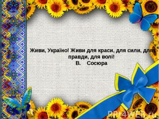 Живи, Україно! Живи для краси, для сили, для правди, для волі! В. &n