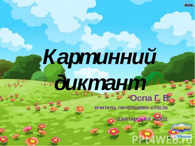 Картинний диктант Оспа Г. В вчитель початкових класів Шахтарської СЗШ.