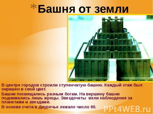 Башня от земли до неба В центре городов строили ступенчатую башню. Каждый этаж был окрашен в свой цвет. Башни посвящались разным богам. На вершину башни поднимались лишь жрецы. Звездочеты вели наблюдения за планетами и звездами. В основе счета в Дву…