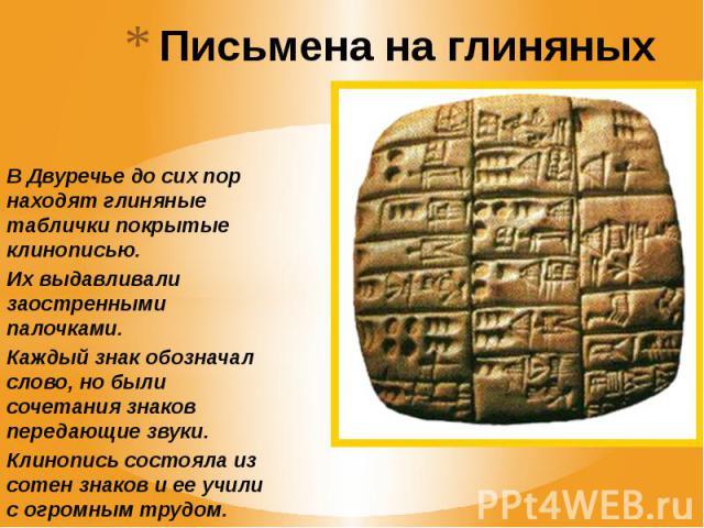 Письмена на глиняных табличках В Двуречье до сих пор находят глиняные таблички покрытые клинописью. Их выдавливали заостренными палочками. Каждый знак обозначал слово, но были сочетания знаков передающие звуки. Клинопись состояла из сотен знаков и е…