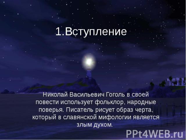 1.Вступление Николай Васильевич Гоголь в своей повести использует фольклор, народные поверья. Писатель рисует образ черта, который в славянской мифологии является злым духом.
