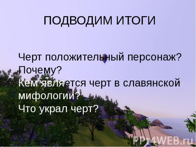 ПОДВОДИМ ИТОГИ Черт положительный персонаж? Почему? Кем является черт в славянской мифологии? Что украл черт?