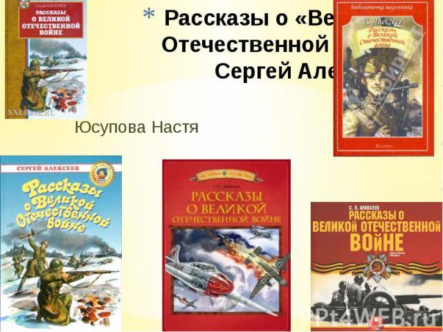 Рассказы о «Великой Отечественной войне Сергей Алексеев Юсупова Настя