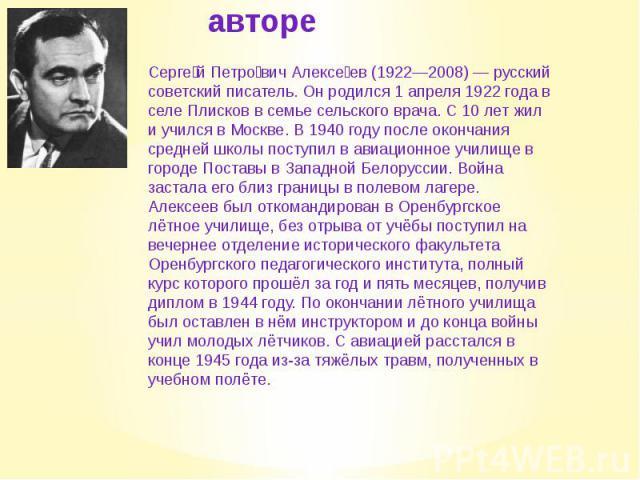 Об авторе Серге й Петро вич Алексе ев (1922—2008) — русский советский писатель. Он родился 1 апреля 1922 года в селе Плисков в семье сельского врача. С 10 лет жил и учился в Москве. В 1940 году после окончания средней школы поступил в авиационное уч…