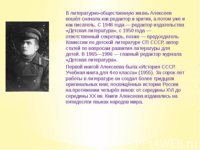 В литературно-общественную жизнь Алексеев вошёл сначала как редактор и критик, а потом уже и как писатель. С 1946 года — редактор издательства «Детская литература», с 1950 года — ответственный секретарь, позже — председатель Комиссии по детской лите…