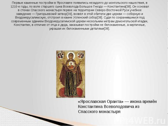 Первые каменные постройки в Ярославле появились незадолго до монгольского нашествия, в 1210-е годы, по воле старшего сына Всеволода Большое Гнездо — Константина[38]. Он основал в стенах Спасского монастыря первое на территории Северо-Восточной Руси …