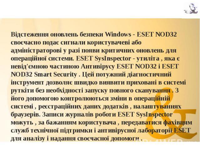 Відстеження оновлень безпеки Windows - ESET NOD32 своєчасно подає сигнали користувачеві або адміністраторові у разі появи критичних оновлень для операційної системи. ESET SysInspector - утиліта , яка є невід'ємною частиною Антивірусу ESET NOD32 і ES…