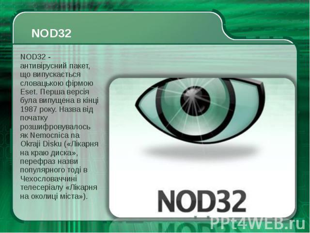 NOD32 - антивірусний пакет, що випускається словацькою фірмою Eset. Перша версія була випущена в кінці 1987 року. Назва від початку розшифровувалось як Nemocnica na Okraji Disku («Лікарня на краю диска», перефраз назви популярного тоді в Чехословачч…