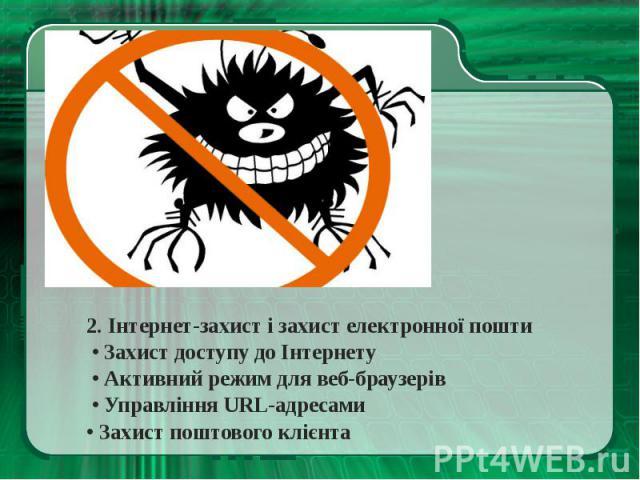 2. Інтернет-захист і захист електронної пошти2. Інтернет-захист і захист електронної пошти • Захист доступу до Інтернету • Активний режим для веб-браузерів • Управління URL-адресами • Захист поштового клієнта
