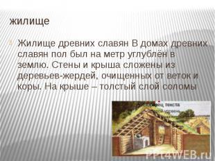жилище Жилище древних славян В домах древних славян пол был на метр углублён в з