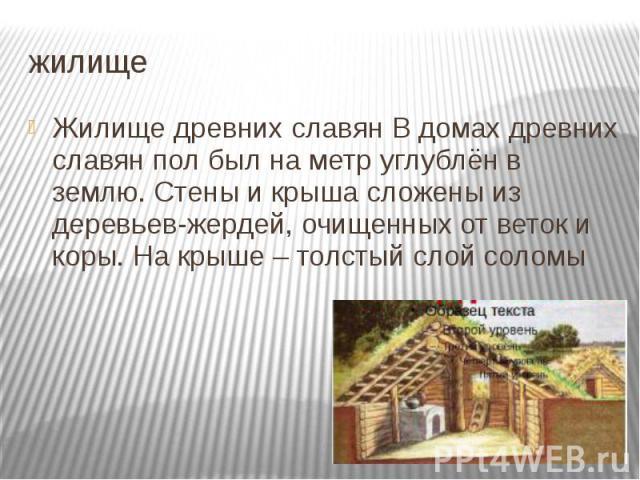 жилище Жилище древних славян В домах древних славян пол был на метр углублён в землю. Стены и крыша сложены из деревьев-жердей, очищенных от веток и коры. На крыше – толстый слой соломы