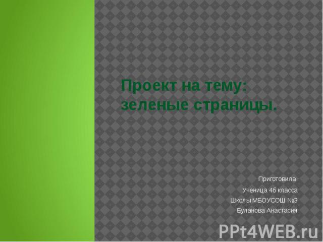 Проект на тему: зеленые страницы. Приготовила: Ученица 4б класса Школы МБОУСОШ №3 Буланова Анастасия
