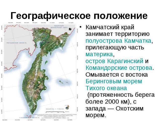 Камчатский край занимает территориюполуострова Камчатка, прилегающую частьматерика,остров КарагинскийиКомандорские острова. Омывается с востокаБеринговым моремТихого океана(протяженность берега более 2…
