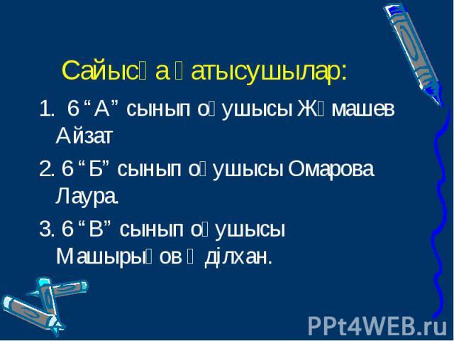"""1. 6 """"А"""" сынып оқушысы Жұмашев Айзат 1. 6 """"А"""" сынып оқушысы Жұмашев Айзат 2. 6 """"Б"""" сынып оқушысы Омарова Лаура. 3. 6 """"В"""" сынып оқушысы Машырықов Әділхан."""
