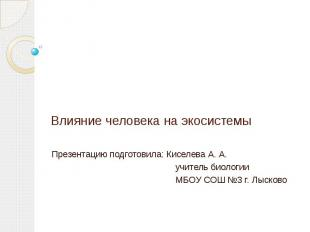 Влияние человека на экосистемы Презентацию подготовила: Киселева А. А. учитель б