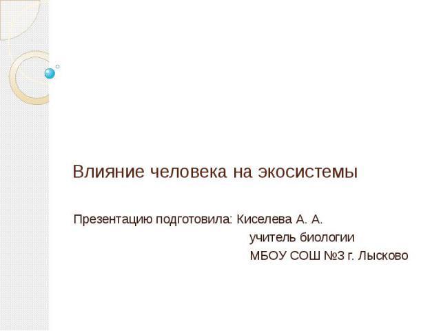 Влияние человека на экосистемы Презентацию подготовила: Киселева А. А. учитель биологии МБОУ СОШ №3 г. Лысково