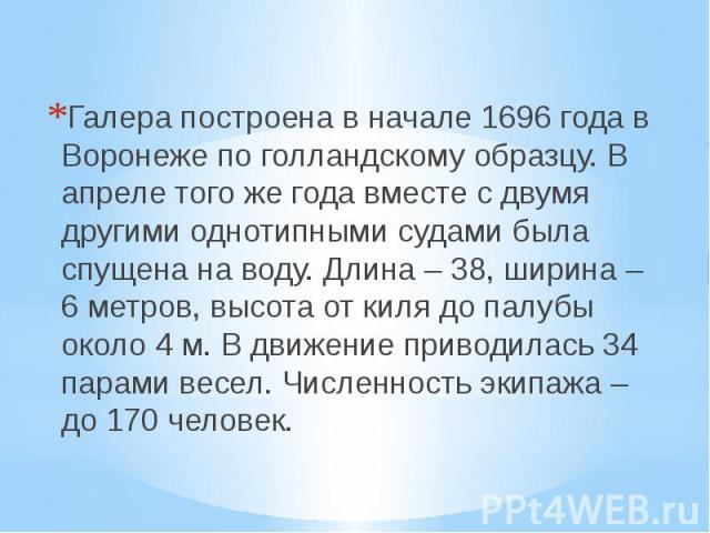 Галера построена в начале 1696 года в Воронеже по голландскому образцу. В апреле того же года вместе с двумя другими однотипными судами была спущена на воду. Длина – 38, ширина – 6 метров, высота от киля до палубы около 4 м. В движение приводилась 3…