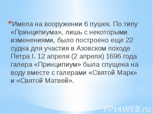 Имела на вооружении 6 пушек. По типу «Принципиума», лишь с некоторыми изменениями, было построено еще 22 судна для участия в Азовском походе Петра I. 12 апреля (2 апреля) 1696 года галера «Принципиум» была спущена на воду вместе с галерами «Святой М…