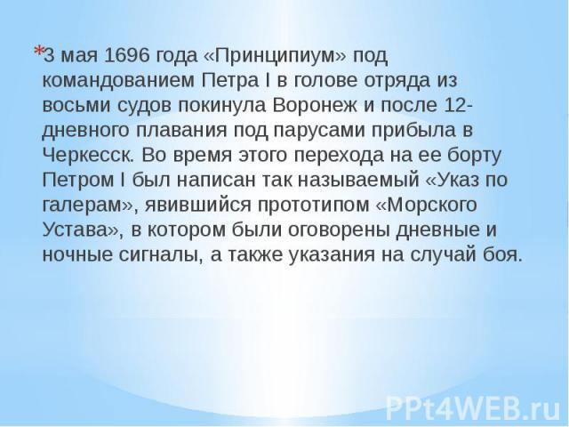 3 мая 1696 года «Принципиум» под командованием Петра I в голове отряда из восьми судов покинула Воронеж и после 12-дневного плавания под парусами прибыла в Черкесск. Во время этого перехода на ее борту Петром I был написан так называемый «Указ по га…