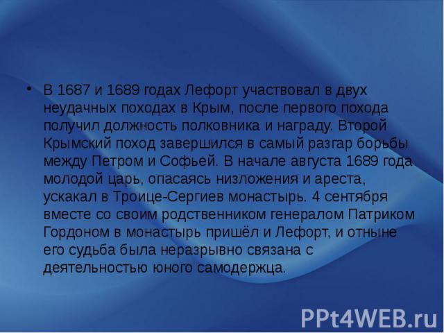 В 1687 и 1689 годах Лефорт участвовал в двух неудачных походах в Крым, после первого похода получил должность полковника и награду. Второй Крымский поход завершился в самый разгар борьбы между Петром и Софьей. В начале августа 1689 года молодой царь…