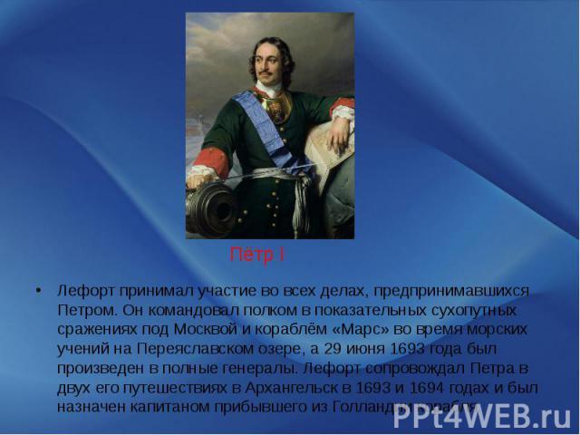 Лефорт принимал участие во всех делах, предпринимавшихся Петром. Он командовал полком в показательных сухопутных сражениях под Москвой и кораблём «Марс» во время морских учений на Переяславском озере, а 29 июня 1693 года был произведен в полные гене…