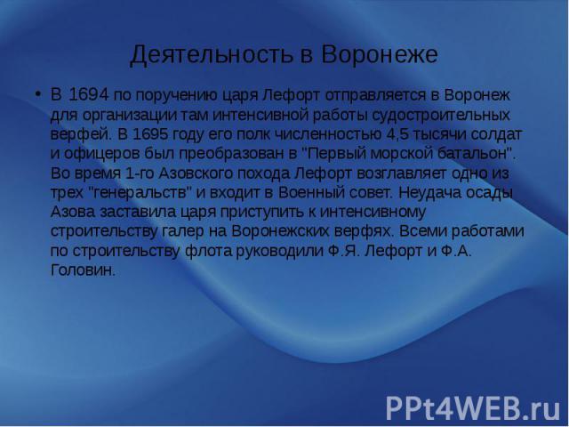 """Деятельность в Воронеже В 1694 по поручению царя Лефорт отправляется в Воронеж для организации там интенсивной работы судостроительных верфей. В 1695 году его полк численностью 4,5 тысячи солдат и офицеров был преобразован в """"Первый морской бат…"""