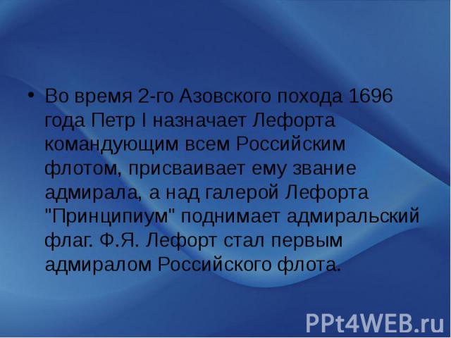 """Во время 2-го Азовского похода 1696 года Петр I назначает Лефорта командующим всем Российским флотом, присваивает ему звание адмирала, а над галерой Лефорта """"Принципиум"""" поднимает адмиральский флаг. Ф.Я. Лефорт стал первым адмиралом Россий…"""
