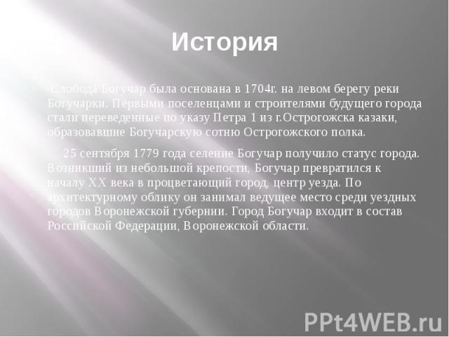 История Слобода Богучар была основана в 1704г. на левом берегу реки Богучарки. Первыми поселенцами и строителями будущего города стали переведенные по указу Петра 1 из г.Острогожска казаки, образовавшие Богучарскую сотню Острогожского полка. 25 сент…