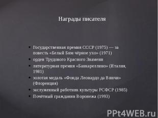 Награды писателя Государственная премия СССР (1975) — за повесть «Белый Бим чёрн