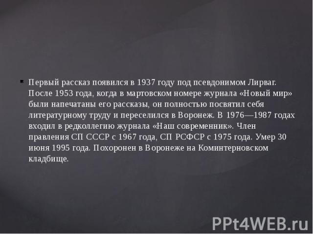 Первый рассказ появился в 1937 году под псевдонимом Лирваг. После 1953 года, когда в мартовском номере журнала «Новый мир» были напечатаны его рассказы, он полностью посвятил себя литературному труду и переселился в Воронеж. В 1976—1987 годах входил…