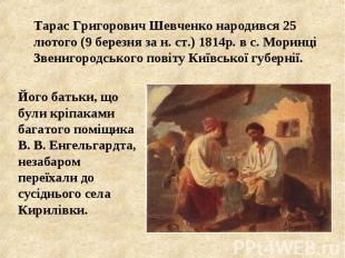 Тарас Григорович Шевченко народився 25 лютого (9 березня за н. ст.) 1814р. в с.