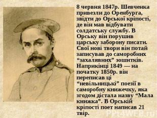 8 червня 1847р. Шевченка привезли до Оренбурга, звідти до Орської кріпості, де в