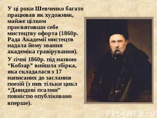 У ці роки Шевченко багато працював як художник, майже цілком присвятивши себе ми