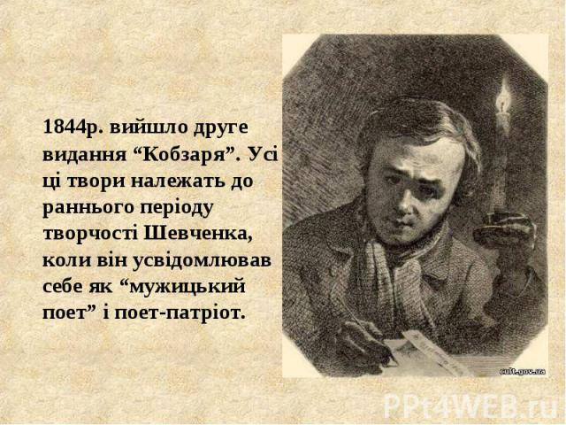 """1844р. вийшло друге видання """"Кобзаря"""". Усі ці твори належать до раннього періоду творчості Шевченка, коли він усвідомлював себе як """"мужицький поет"""" і поет-патріот. 1844р. вийшло друге видання """"Кобзаря"""". Усі ці твори належать до раннього періоду твор…"""
