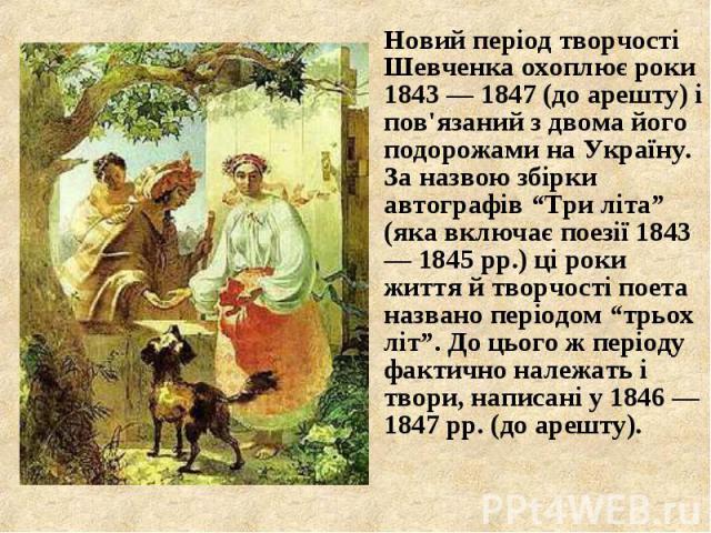 """Новий період творчості Шевченка охоплює роки 1843 — 1847 (до арешту) і пов'язаний з двома його подорожами на Україну. За назвою збірки автографів """"Три літа"""" (яка включає поезії 1843 — 1845 рр.) ці роки життя й творчості поета названо періодом """"трьох…"""