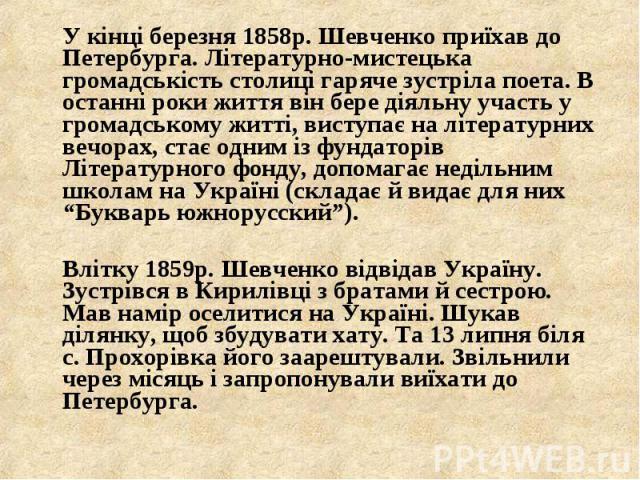 У кінці березня 1858р. Шевченко приїхав до Петербурга. Літературно-мистецька громадськість столиці гаряче зустріла поета. В останні роки життя він бере діяльну участь у громадському житті, виступає на літературних вечорах, стає одним із фундаторів Л…