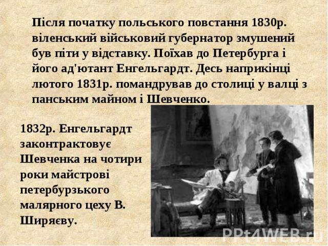 Після початку польського повстання 1830р. віленський військовий губернатор змушений був піти у відставку. Поїхав до Петербурга і його ад'ютант Енгельгардт. Десь наприкінці лютого 1831р. помандрував до столиці у валці з панським майном і Шевченко. Пі…
