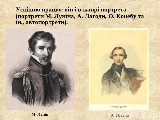 Успішно працює він і в жанрі портрета (портрети М. Луніна, А. Лагоди, О. Коцебу та ін., автопортрети). Успішно працює він і в жанрі портрета (портрети М. Луніна, А. Лагоди, О. Коцебу та ін., автопортрети).