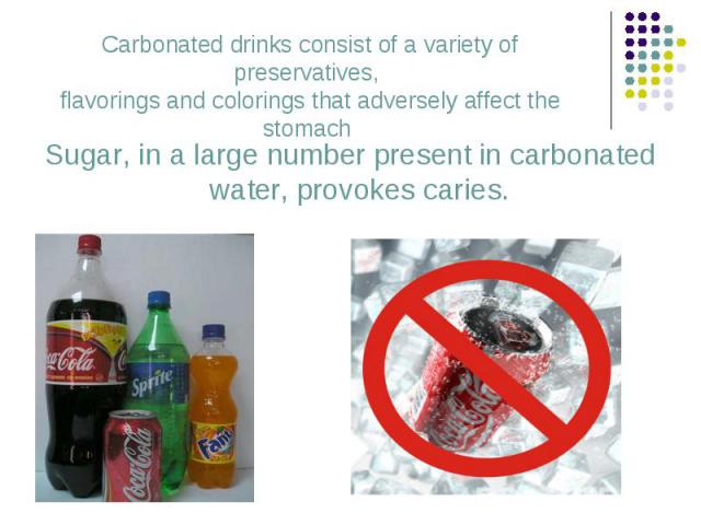 Sugar, in a large number present in carbonated water, provokes caries. Sugar, in a large number present in carbonated water, provokes caries.