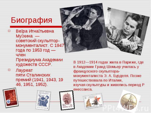 Биография Ве ра Игна тьевна Му хина— советскийскульптор-монументалист. С1947 годапо1953 год— член ПрезидиумаАкадемии художеств СССР. Лауреат пятиСталинских премий(1941,1943,1946…