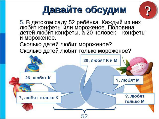 5. В детском саду 52 ребёнка. Каждый из них любит конфеты или мороженое. Половина детей любит конфеты, а 20 человек – конфеты и мороженое. 5. В детском саду 52 ребёнка. Каждый из них любит конфеты или мороженое. Половина детей любит конфеты, а 20 че…